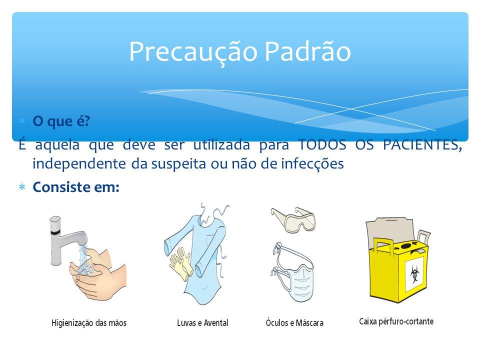  O que é? É aquela que deve ser utilizada para TODOS OS PACIENTES, independente da suspeita ou não de infecções  Consiste em: Precaução Padrão