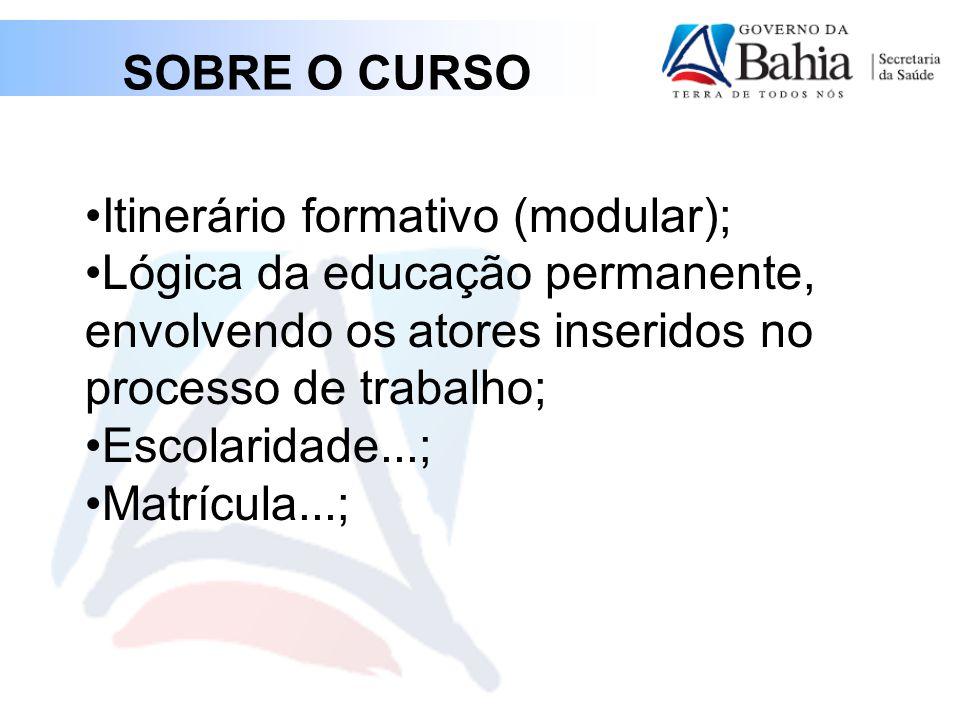 SOBRE O CURSO •Itinerário formativo (modular); •Lógica da educação permanente, envolvendo os atores inseridos no processo de trabalho; •Escolaridade...; •Matrícula...;