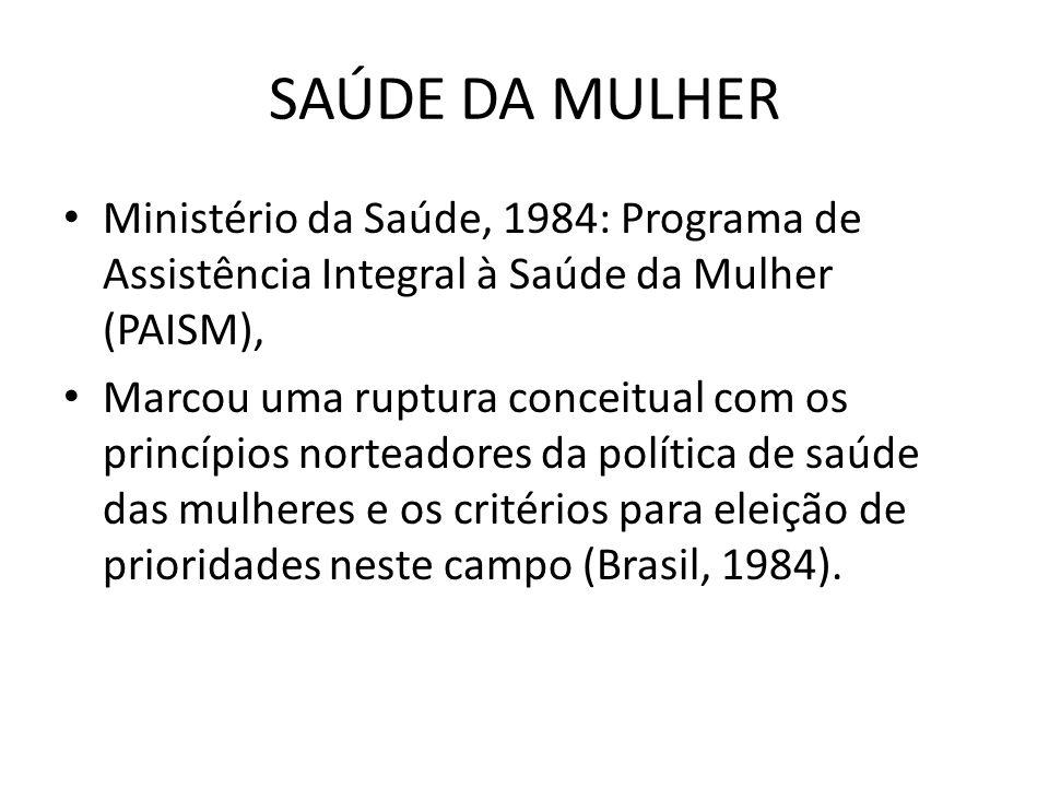 SAÚDE DA MULHER • Ministério da Saúde, 1984: Programa de Assistência Integral à Saúde da Mulher (PAISM), • Marcou uma ruptura conceitual com os princí
