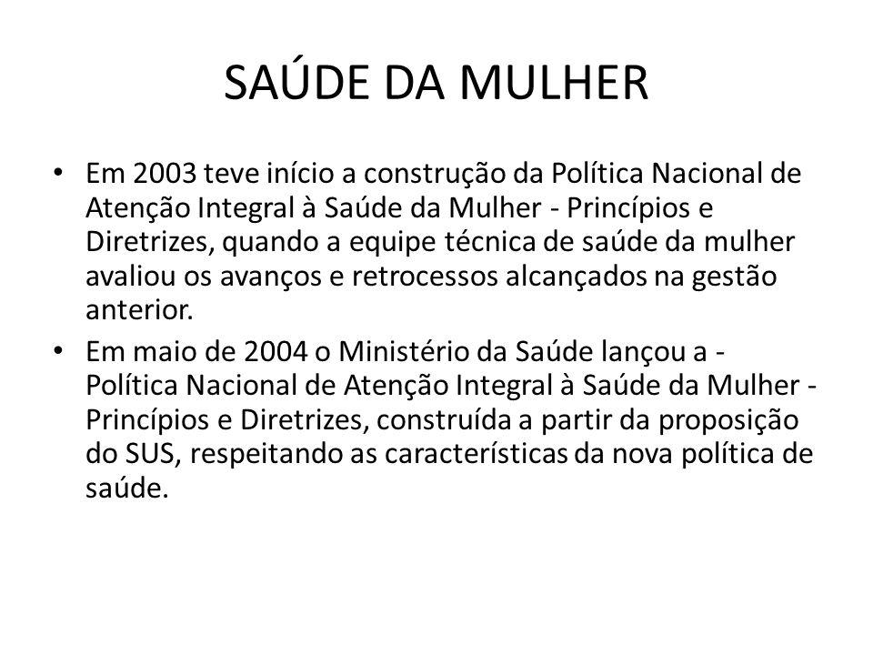SAÚDE DA MULHER • Em 2003 teve início a construção da Política Nacional de Atenção Integral à Saúde da Mulher - Princípios e Diretrizes, quando a equi