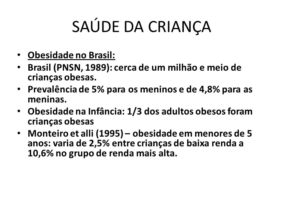 SAÚDE DA CRIANÇA • Obesidade no Brasil: • Brasil (PNSN, 1989): cerca de um milhão e meio de crianças obesas. • Prevalência de 5% para os meninos e de
