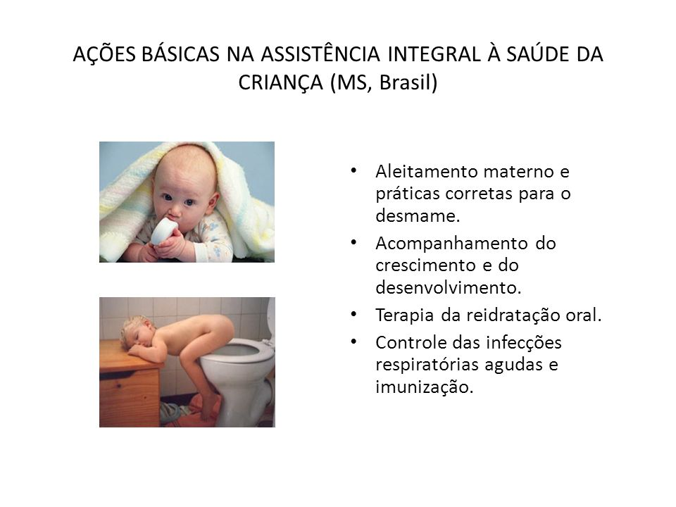 AÇÕES BÁSICAS NA ASSISTÊNCIA INTEGRAL À SAÚDE DA CRIANÇA (MS, Brasil) • Aleitamento materno e práticas corretas para o desmame. • Acompanhamento do cr