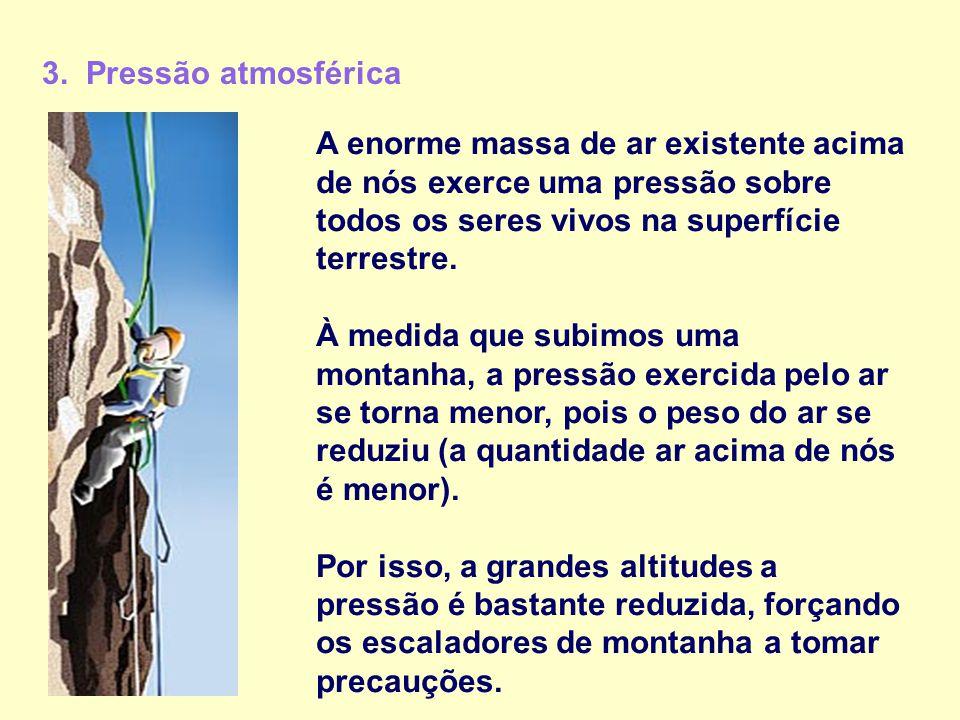 3. Pressão atmosférica A enorme massa de ar existente acima de nós exerce uma pressão sobre todos os seres vivos na superfície terrestre. À medida que
