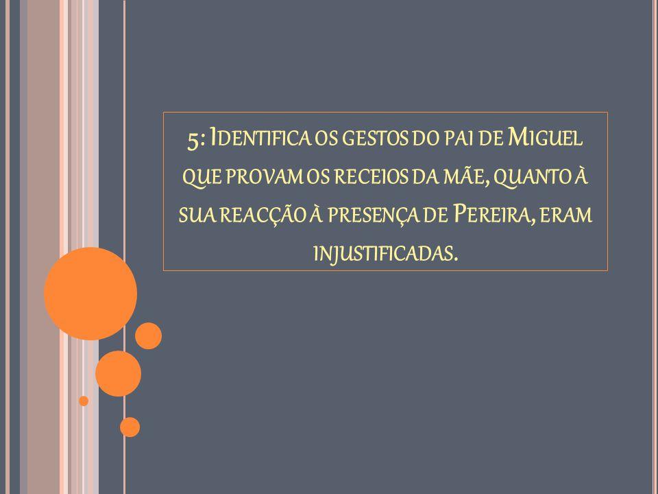 5: I DENTIFICA OS GESTOS DO PAI DE M IGUEL QUE PROVAM OS RECEIOS DA MÃE, QUANTO À SUA REACÇÃO À PRESENÇA DE P EREIRA, ERAM INJUSTIFICADAS.