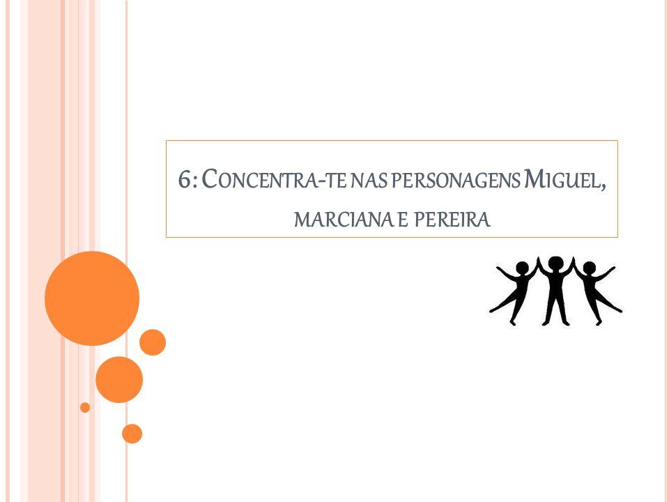 6: C ONCENTRA - TE NAS PERSONAGENS M IGUEL, MARCIANA E PEREIRA