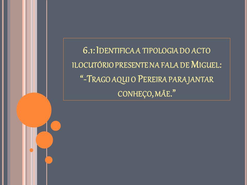 """6.1: I DENTIFICA A TIPOLOGIA DO ACTO ILOCUTÓRIO PRESENTE NA FALA DE M IGUEL : """"-T RAGO AQUI O P EREIRA PARA JANTAR CONHEÇO, MÃE."""""""
