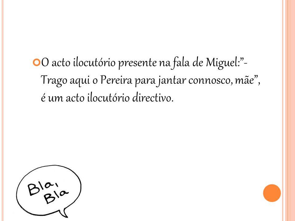 """O acto ilocutório presente na fala de Miguel:""""- Trago aqui o Pereira para jantar connosco, mãe"""", é um acto ilocutório directivo."""