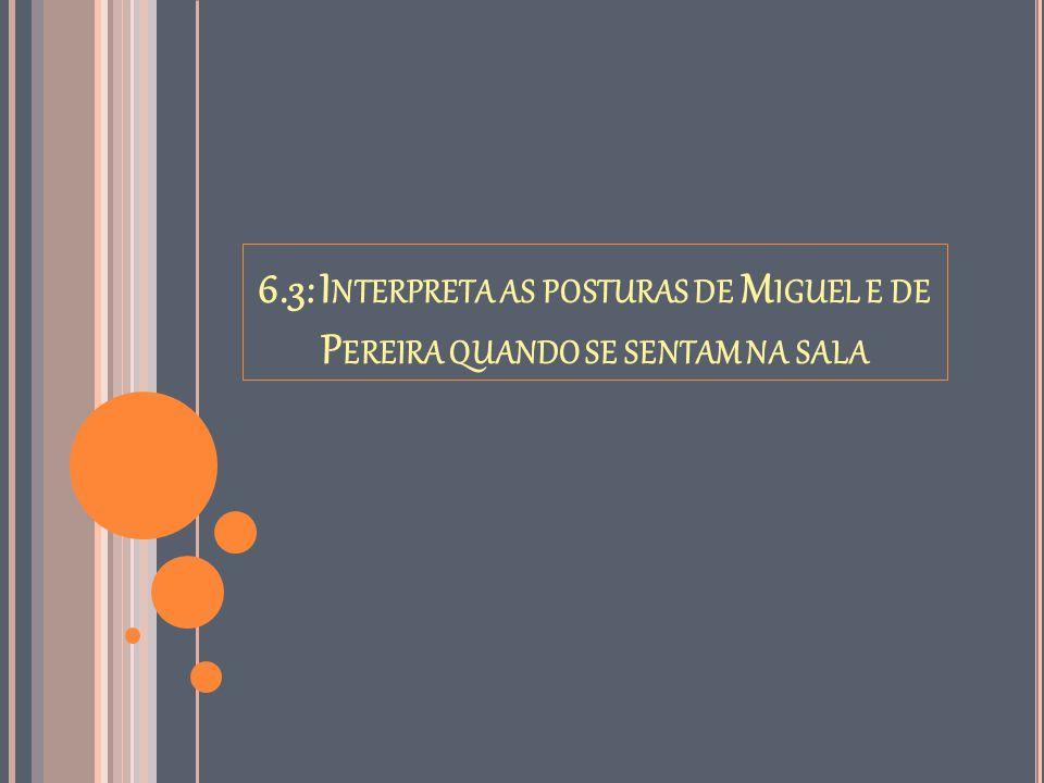 6.3: I NTERPRETA AS POSTURAS DE M IGUEL E DE P EREIRA QUANDO SE SENTAM NA SALA