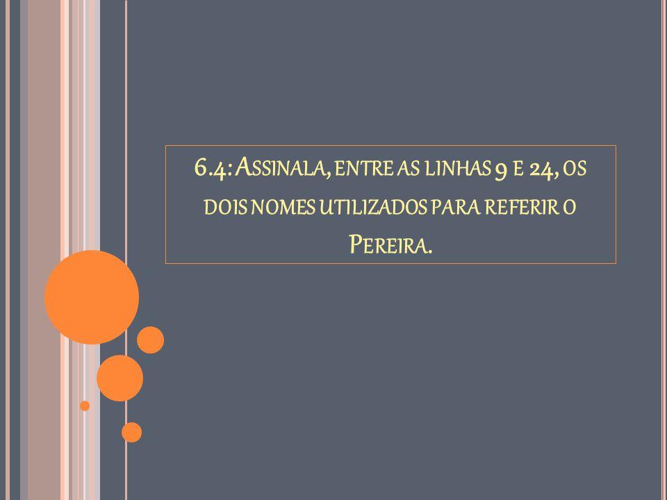 6.4: A SSINALA, ENTRE AS LINHAS 9 E 24, OS DOIS NOMES UTILIZADOS PARA REFERIR O P EREIRA.