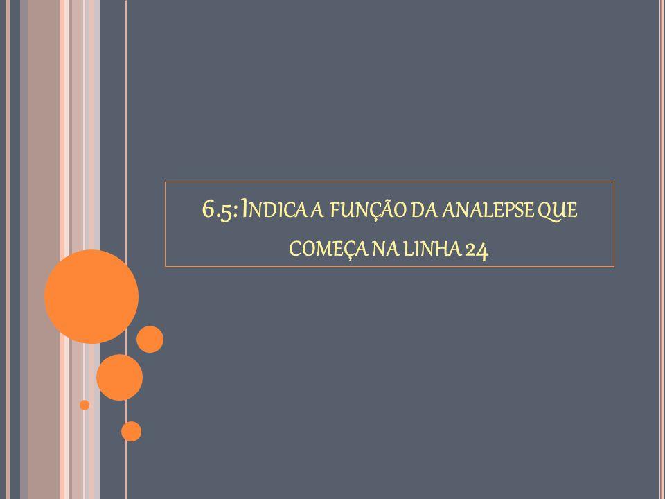 6.5: I NDICA A FUNÇÃO DA ANALEPSE QUE COMEÇA NA LINHA 24