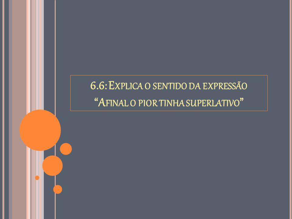 """6.6: E XPLICA O SENTIDO DA EXPRESSÃO """"A FINAL O PIOR TINHA SUPERLATIVO """""""