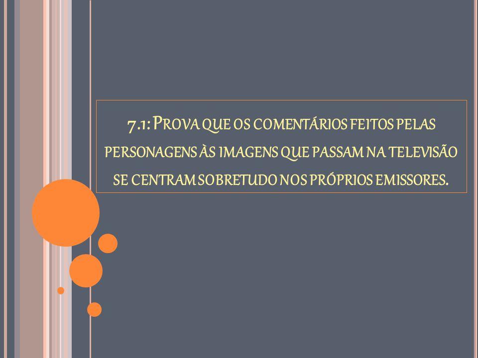 7.1: P ROVA QUE OS COMENTÁRIOS FEITOS PELAS PERSONAGENS ÀS IMAGENS QUE PASSAM NA TELEVISÃO SE CENTRAM SOBRETUDO NOS PRÓPRIOS EMISSORES.