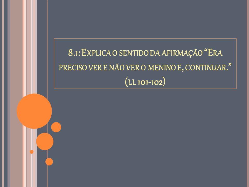 """8.1: E XPLICA O SENTIDO DA AFIRMAÇÃO """"E RA PRECISO VER E NÃO VER O MENINO E, CONTINUAR."""" ( LL 101-102)"""