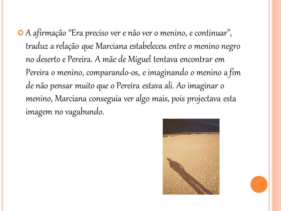 """A afirmação """"Era preciso ver e não ver o menino, e continuar"""", traduz a relação que Marciana estabeleceu entre o menino negro no deserto e Pereira. A"""
