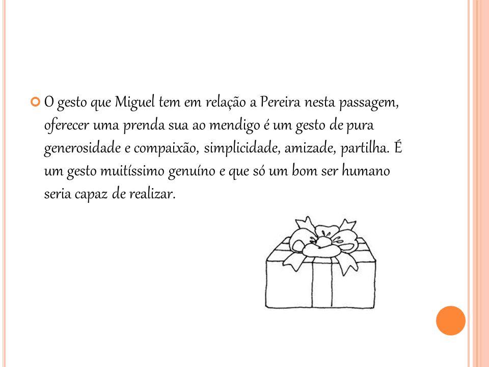 O gesto que Miguel tem em relação a Pereira nesta passagem, oferecer uma prenda sua ao mendigo é um gesto de pura generosidade e compaixão, simplicida