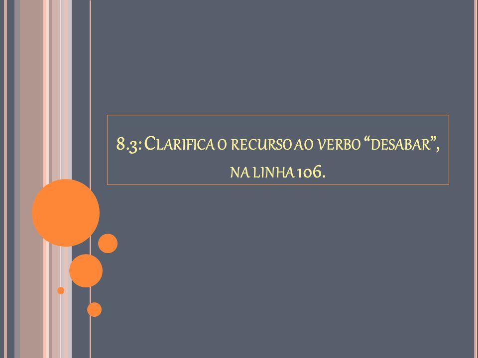 """8.3: C LARIFICA O RECURSO AO VERBO """" DESABAR """", NA LINHA 106."""