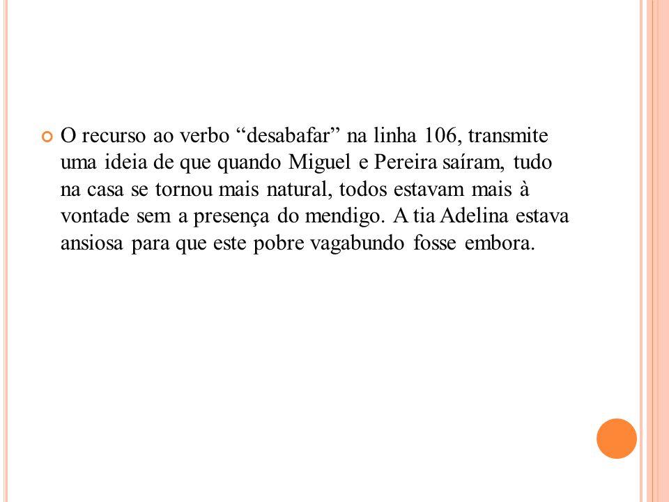 """O recurso ao verbo """"desabafar"""" na linha 106, transmite uma ideia de que quando Miguel e Pereira saíram, tudo na casa se tornou mais natural, todos est"""