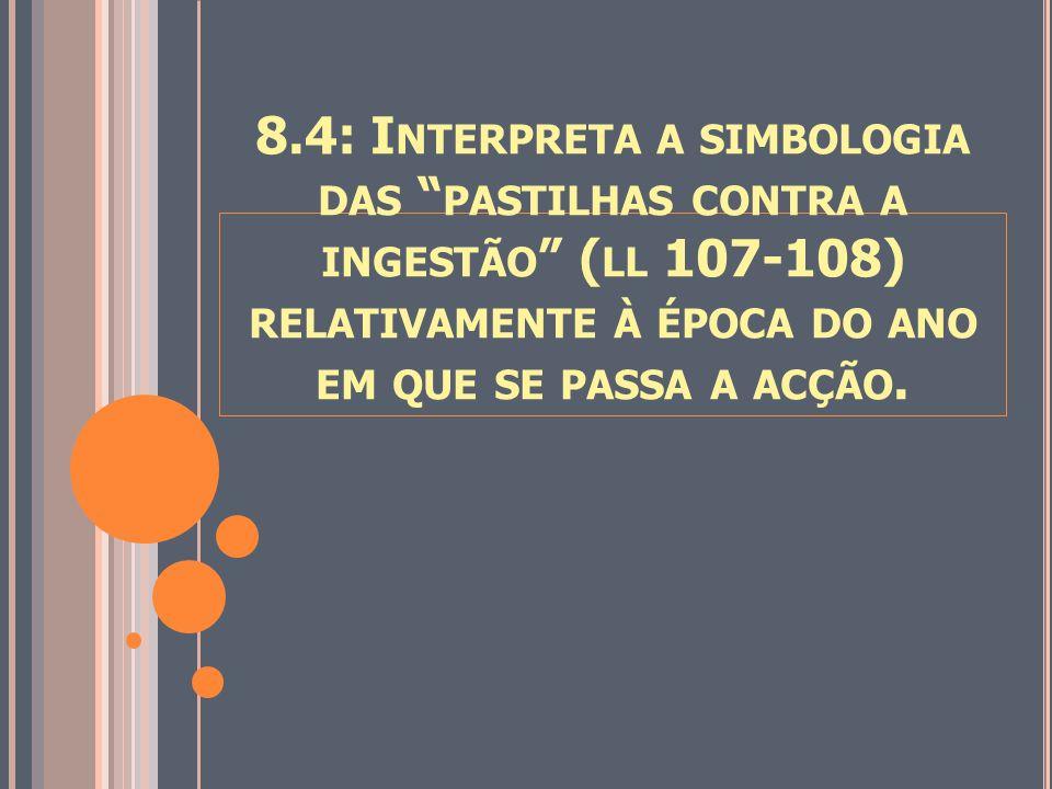 """8.4: I NTERPRETA A SIMBOLOGIA DAS """" PASTILHAS CONTRA A INGESTÃO """" ( LL 107-108) RELATIVAMENTE À ÉPOCA DO ANO EM QUE SE PASSA A ACÇÃO."""