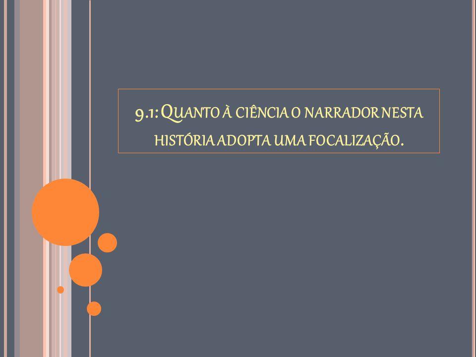 9.1: Q UANTO À CIÊNCIA O NARRADOR NESTA HISTÓRIA ADOPTA UMA FOCALIZAÇÃO.