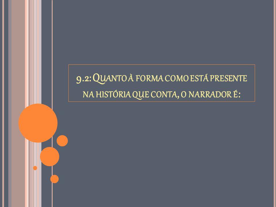 9.2: Q UANTO À FORMA COMO ESTÁ PRESENTE NA HISTÓRIA QUE CONTA, O NARRADOR É :