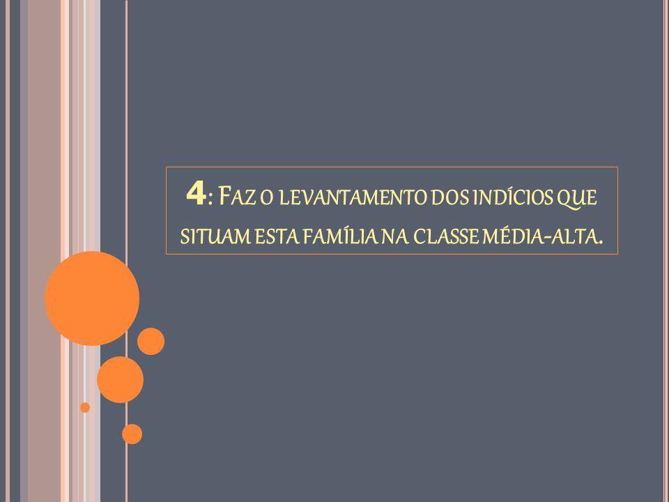4 : F AZ O LEVANTAMENTO DOS INDÍCIOS QUE SITUAM ESTA FAMÍLIA NA CLASSE MÉDIA - ALTA.