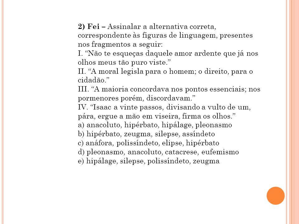 """2) Fei – Assinalar a alternativa correta, correspondente às figuras de linguagem, presentes nos fragmentos a seguir: I. """"Não te esqueças daquele amor"""