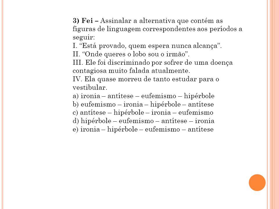 """3) Fei – Assinalar a alternativa que contém as figuras de linguagem correspondentes aos períodos a seguir: I. """"Está provado, quem espera nunca alcança"""
