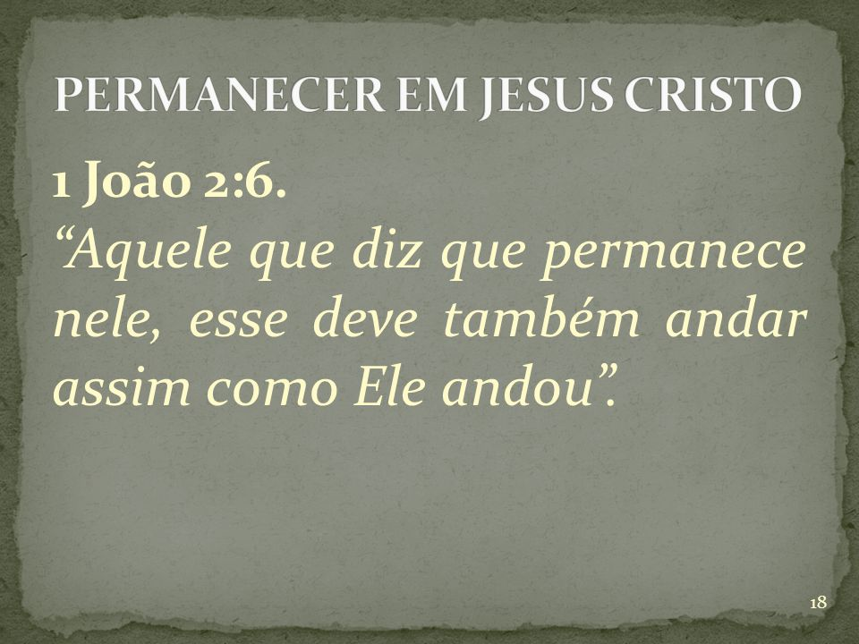 1 João 2:6. Aquele que diz que permanece nele, esse deve também andar assim como Ele andou . 18
