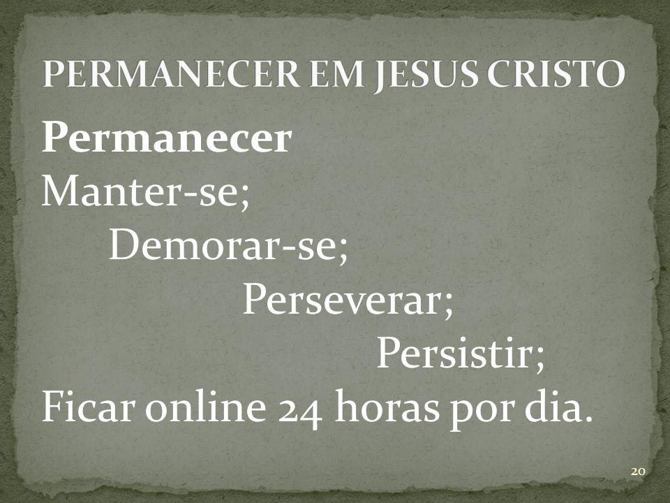 Permanecer Manter-se; Demorar-se; Perseverar; Persistir; Ficar online 24 horas por dia. 20