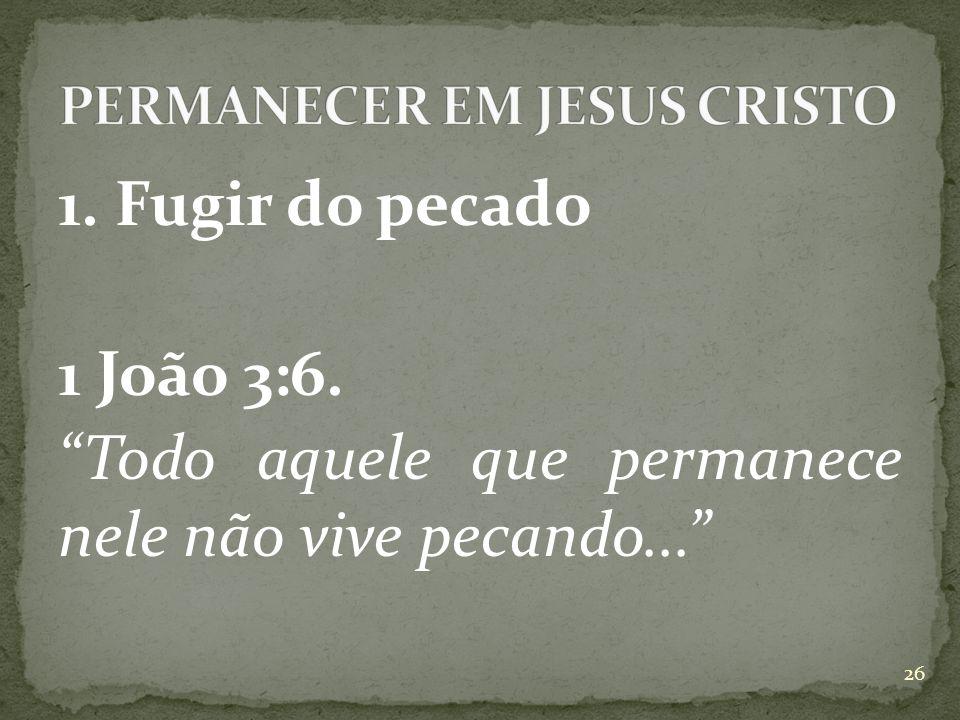 1. Fugir do pecado 1 João 3:6. Todo aquele que permanece nele não vive pecando... 26