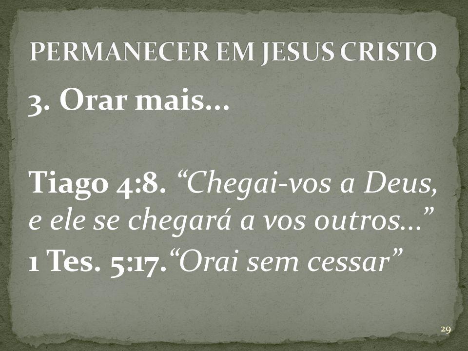 3.Orar mais... Tiago 4:8. Chegai-vos a Deus, e ele se chegará a vos outros... 1 Tes.