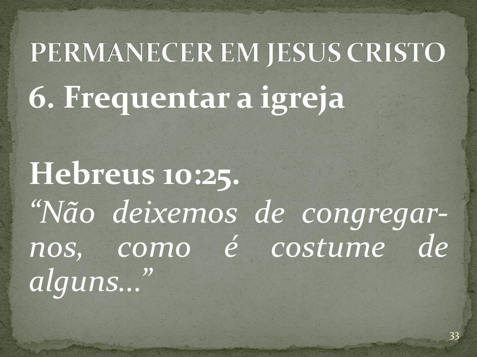 6.Frequentar a igreja Hebreus 10:25.