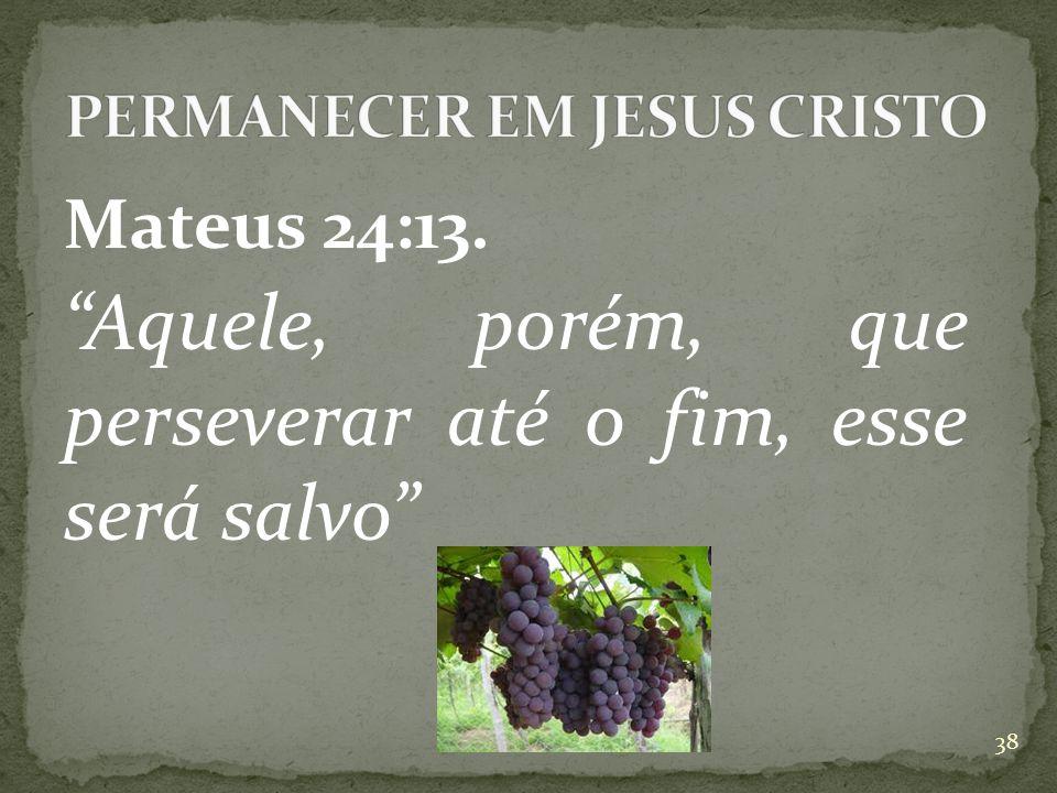 Mateus 24:13. Aquele, porém, que perseverar até o fim, esse será salvo 38