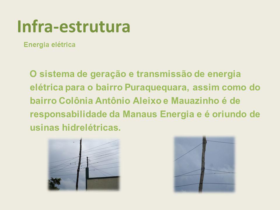 Infra-estrutura Energia elétrica O sistema de geração e transmissão de energia elétrica para o bairro Puraquequara, assim como do bairro Colônia Antônio Aleixo e Mauazinho é de responsabilidade da Manaus Energia e é oriundo de usinas hidrelétricas.