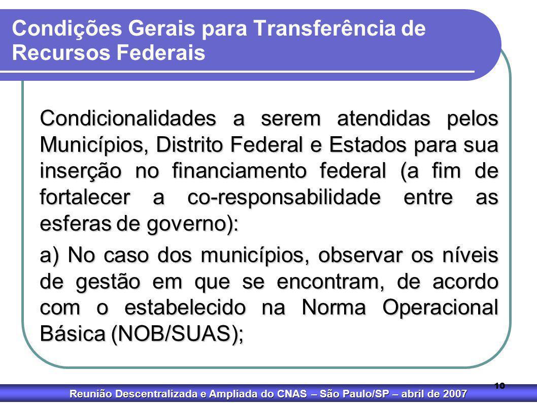 Reunião Descentralizada e Ampliada do CNAS – São Paulo/SP – abril de 2007 10 Condições Gerais para Transferência de Recursos Federais Condicionalidade