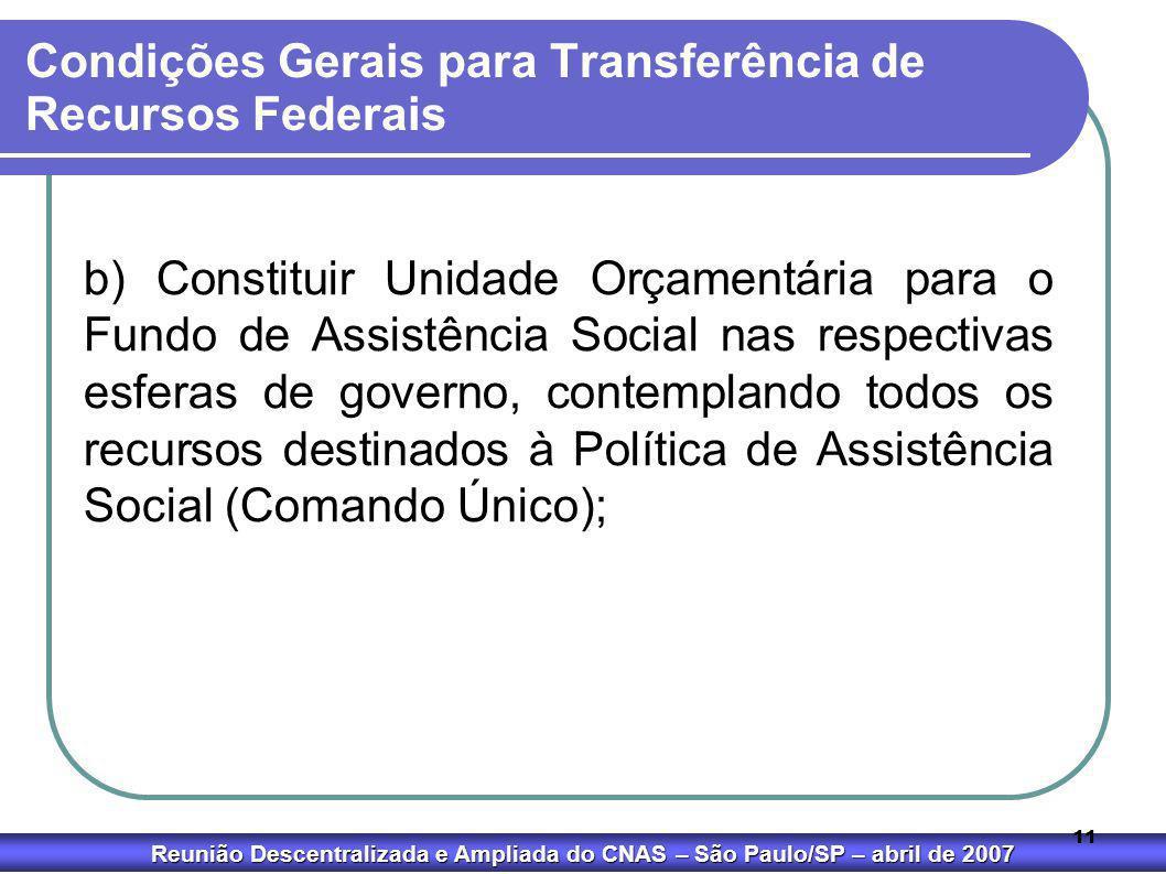 Reunião Descentralizada e Ampliada do CNAS – São Paulo/SP – abril de 2007 11 Condições Gerais para Transferência de Recursos Federais b) Constituir Un
