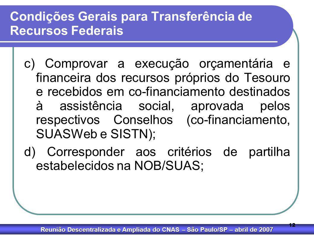 Reunião Descentralizada e Ampliada do CNAS – São Paulo/SP – abril de 2007 12 Condições Gerais para Transferência de Recursos Federais c) Comprovar a e