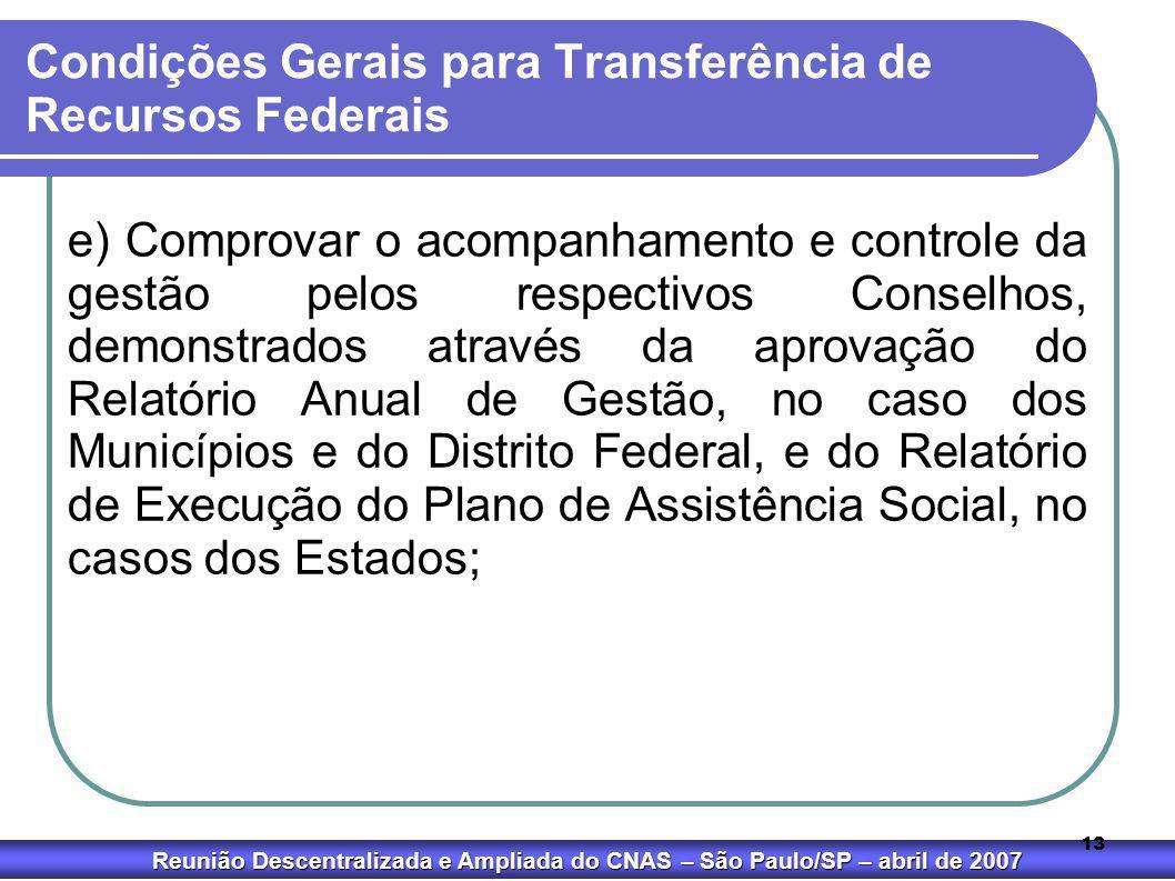 Reunião Descentralizada e Ampliada do CNAS – São Paulo/SP – abril de 2007 13 Condições Gerais para Transferência de Recursos Federais e) Comprovar o a