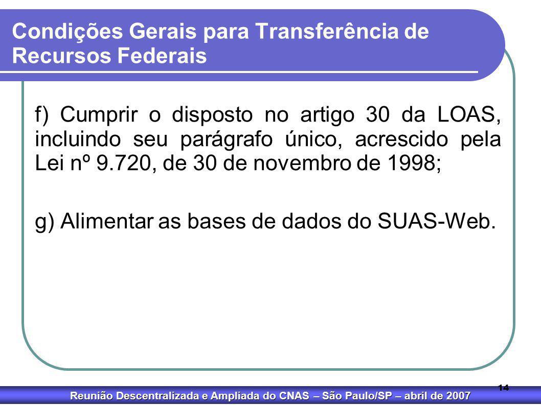 Reunião Descentralizada e Ampliada do CNAS – São Paulo/SP – abril de 2007 14 Condições Gerais para Transferência de Recursos Federais f) Cumprir o dis