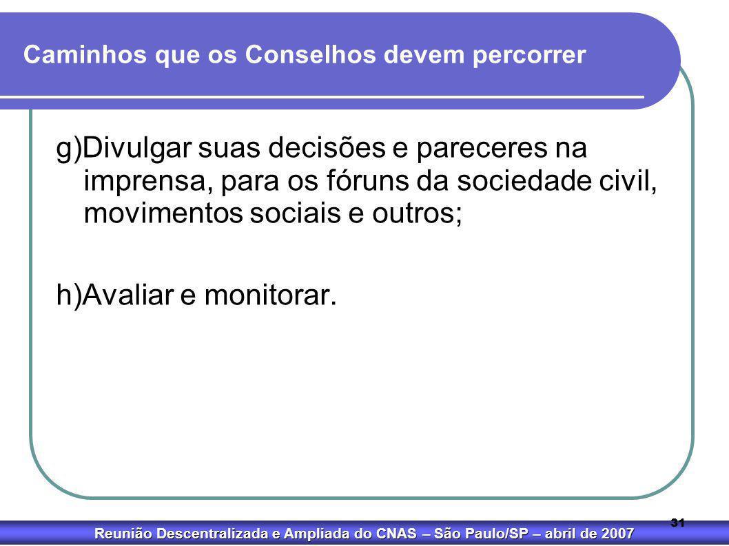 Reunião Descentralizada e Ampliada do CNAS – São Paulo/SP – abril de 2007 31 Caminhos que os Conselhos devem percorrer g)Divulgar suas decisões e pare