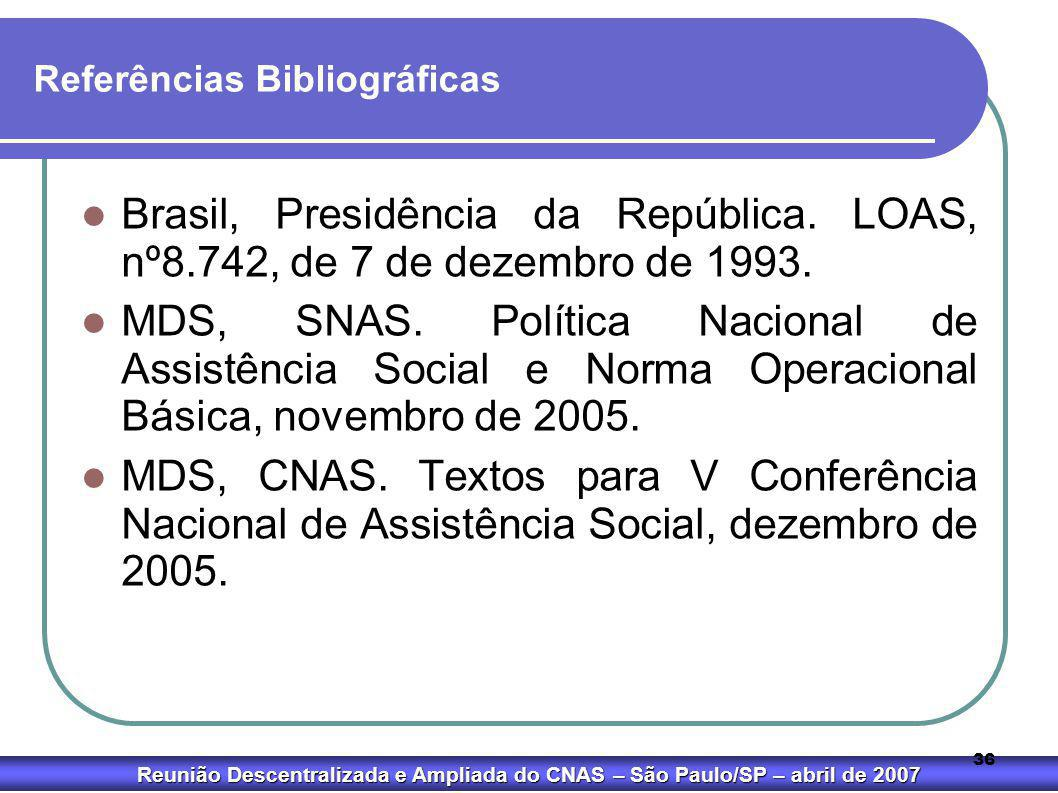 Reunião Descentralizada e Ampliada do CNAS – São Paulo/SP – abril de 2007 36 Referências Bibliográficas  Brasil, Presidência da República. LOAS, nº8.