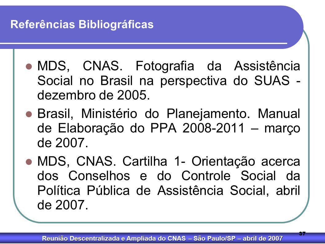 Reunião Descentralizada e Ampliada do CNAS – São Paulo/SP – abril de 2007 37 Referências Bibliográficas  MDS, CNAS. Fotografia da Assistência Social