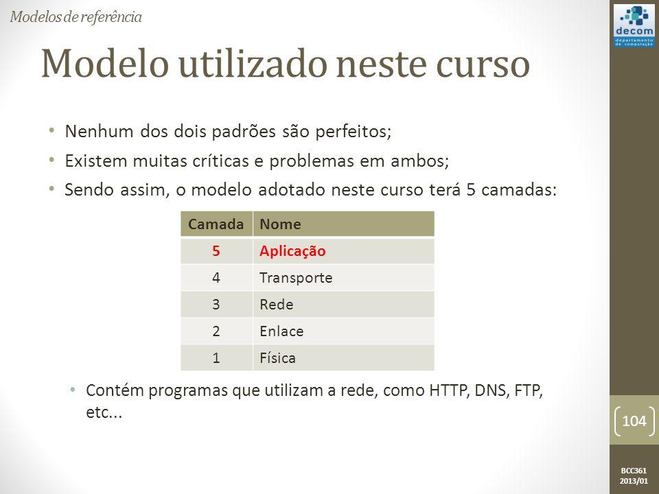 BCC361 2013/01 Modelo utilizado neste curso • Nenhum dos dois padrões são perfeitos; • Existem muitas críticas e problemas em ambos; • Sendo assim, o modelo adotado neste curso terá 5 camadas: • Contém programas que utilizam a rede, como HTTP, DNS, FTP, etc...