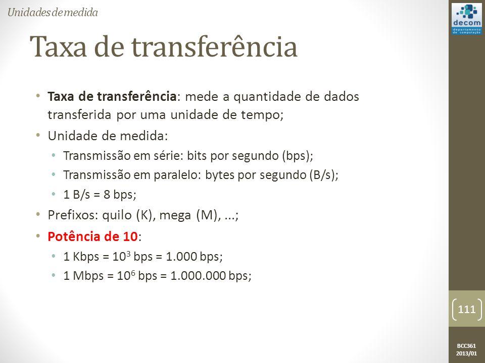 BCC361 2013/01 Taxa de transferência • Taxa de transferência: mede a quantidade de dados transferida por uma unidade de tempo; • Unidade de medida: • Transmissão em série: bits por segundo (bps); • Transmissão em paralelo: bytes por segundo (B/s); • 1 B/s = 8 bps; • Prefixos: quilo (K), mega (M),...; • Potência de 10: • 1 Kbps = 10 3 bps = 1.000 bps; • 1 Mbps = 10 6 bps = 1.000.000 bps; 111 Unidades de medida