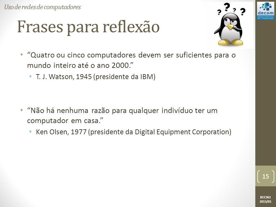 BCC361 2013/01 Frases para reflexão • Quatro ou cinco computadores devem ser suficientes para o mundo inteiro até o ano 2000. • T.