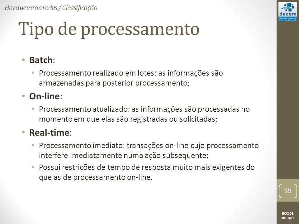 BCC361 2013/01 Tipo de processamento • Batch: • Processamento realizado em lotes: as informações são armazenadas para posterior processamento; • On-line: • Processamento atualizado: as informações são processadas no momento em que elas são registradas ou solicitadas; • Real-time: • Processamento imediato: transações on-line cujo processamento interfere imediatamente numa ação subsequente; • Possui restrições de tempo de resposta muito mais exigentes do que as de processamento on-line.