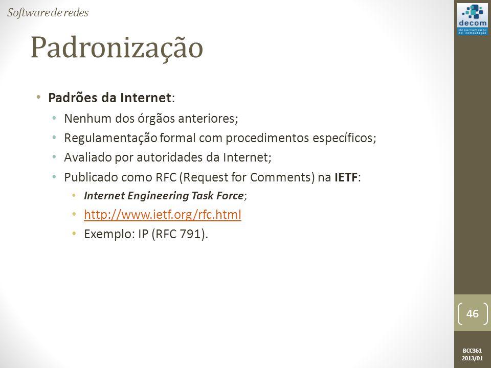 BCC361 2013/01 Padronização • Padrões da Internet: • Nenhum dos órgãos anteriores; • Regulamentação formal com procedimentos específicos; • Avaliado por autoridades da Internet; • Publicado como RFC (Request for Comments) na IETF: • Internet Engineering Task Force; • http://www.ietf.org/rfc.html http://www.ietf.org/rfc.html • Exemplo: IP (RFC 791).