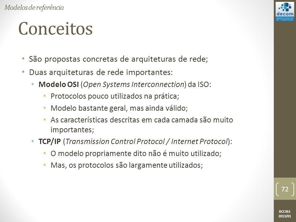 BCC361 2013/01 Conceitos • São propostas concretas de arquiteturas de rede; • Duas arquiteturas de rede importantes: • Modelo OSI (Open Systems Interconnection) da ISO: • Protocolos pouco utilizados na prática; • Modelo bastante geral, mas ainda válido; • As características descritas em cada camada são muito importantes; • TCP/IP (Transmission Control Protocol / Internet Protocol): • O modelo propriamente dito não é muito utilizado; • Mas, os protocolos são largamente utilizados; Modelos de referência 72