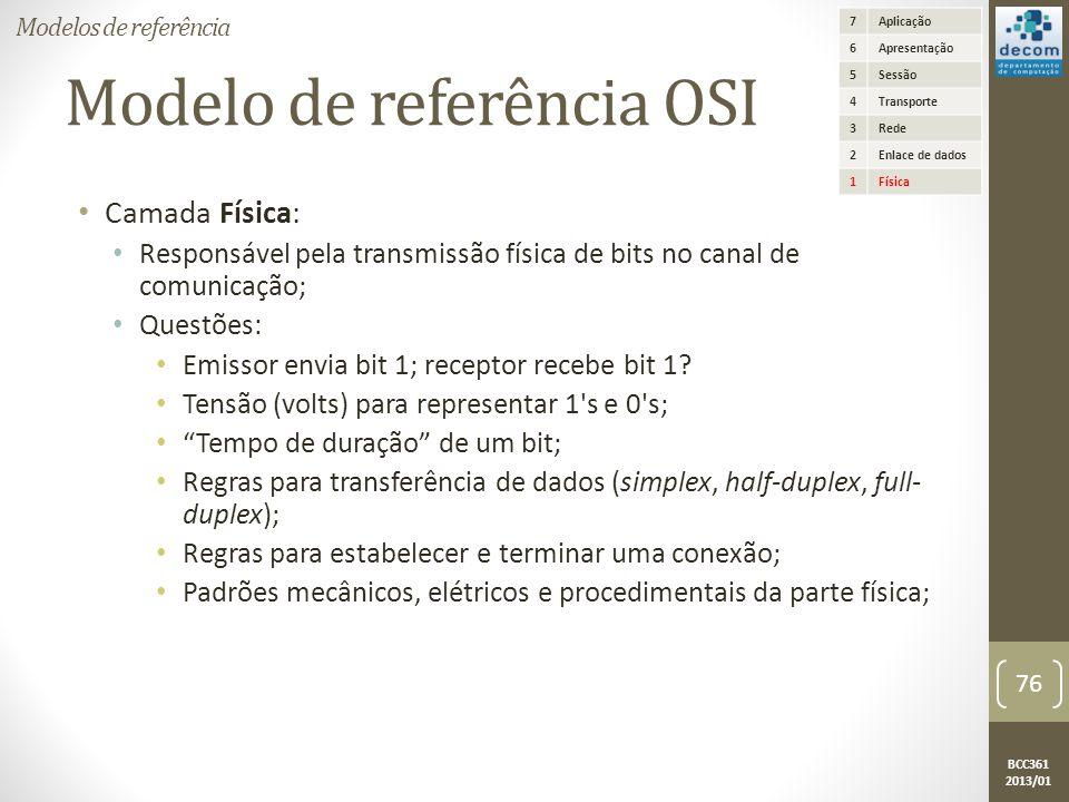 BCC361 2013/01 Modelo de referência OSI • Camada Física: • Responsável pela transmissão física de bits no canal de comunicação; • Questões: • Emissor envia bit 1; receptor recebe bit 1.