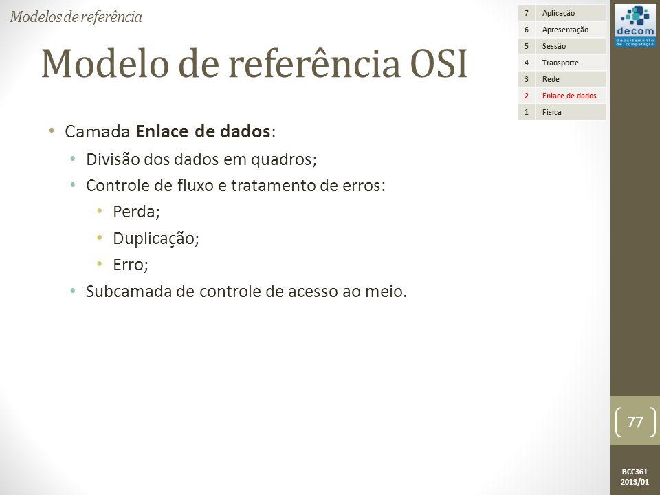 BCC361 2013/01 Modelo de referência OSI • Camada Enlace de dados: • Divisão dos dados em quadros; • Controle de fluxo e tratamento de erros: • Perda; • Duplicação; • Erro; • Subcamada de controle de acesso ao meio.